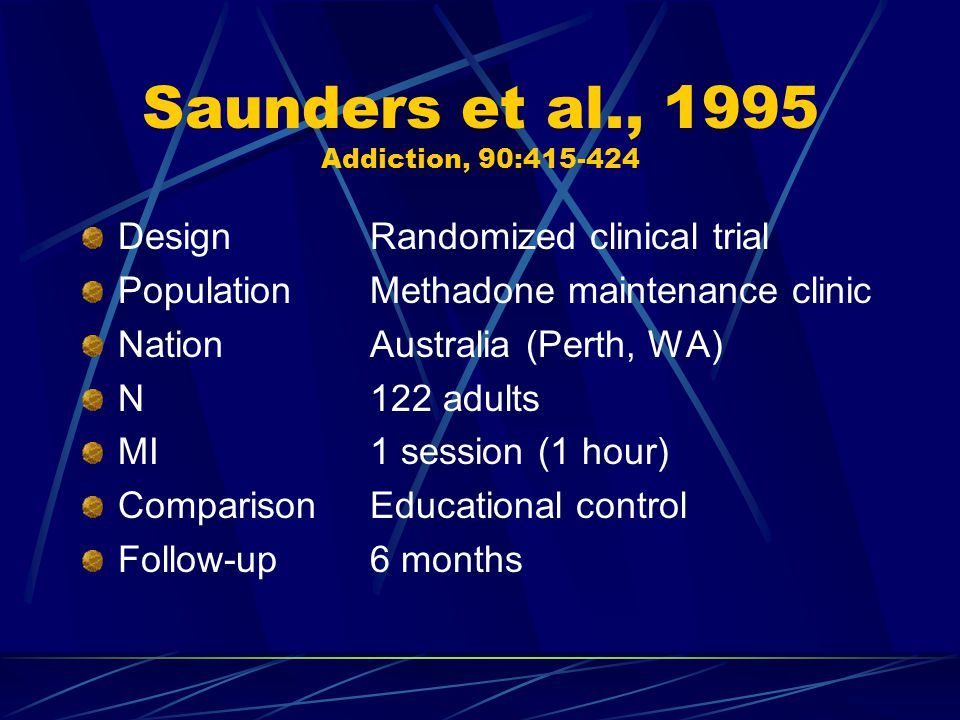 Saunders et al., 1995 Addiction, 90:415-424 DesignRandomized clinical trial PopulationMethadone maintenance clinic NationAustralia (Perth, WA) N122 adults MI1 session (1 hour) ComparisonEducational control Follow-up6 months