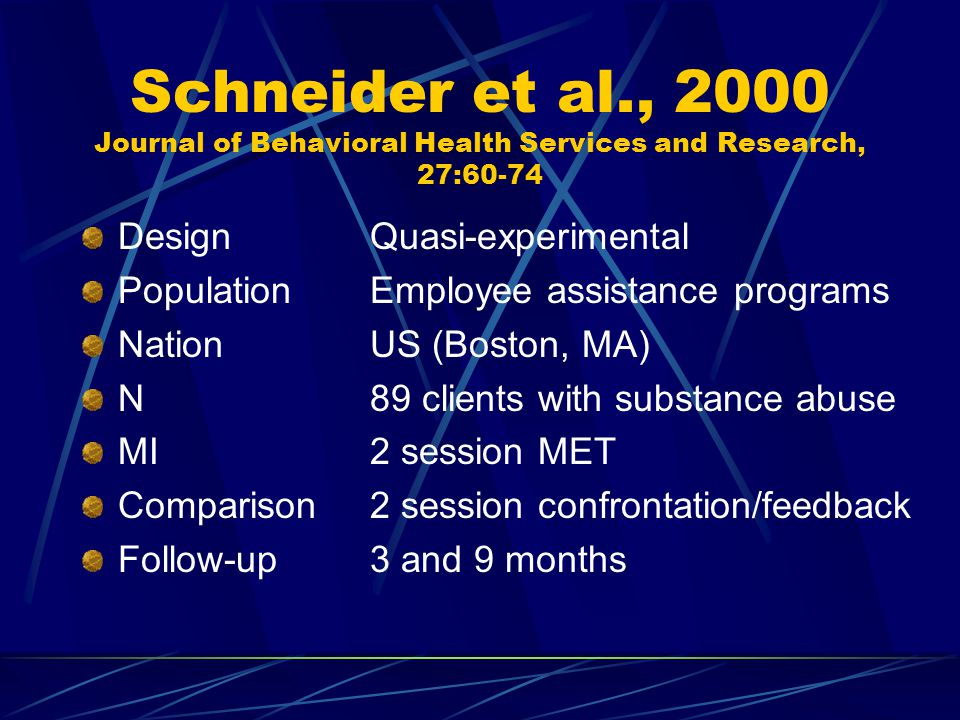 Schneider et al., 2000 Journal of Behavioral Health Services and Research, 27:60-74 DesignQuasi-experimental PopulationEmployee assistance programs NationUS (Boston, MA) N89 clients with substance abuse MI2 session MET Comparison2 session confrontation/feedback Follow-up3 and 9 months