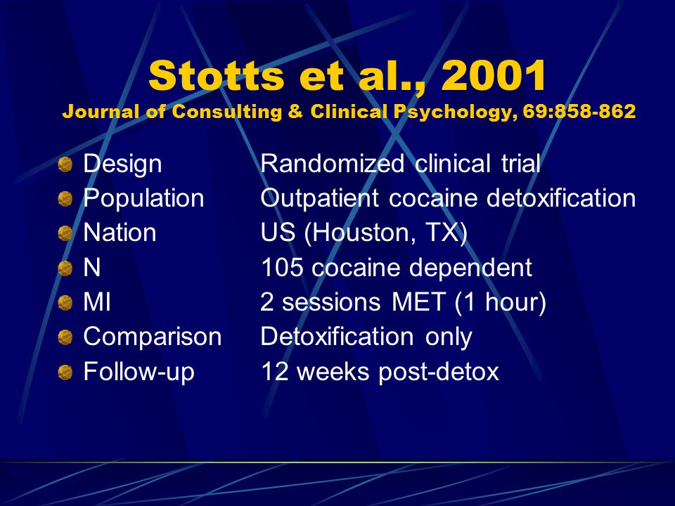 Stotts et al., 2001 Journal of Consulting & Clinical Psychology, 69:858-862 DesignRandomized clinical trial PopulationOutpatient cocaine detoxification NationUS (Houston, TX) N105 cocaine dependent MI2 sessions MET (1 hour) ComparisonDetoxification only Follow-up12 weeks post-detox