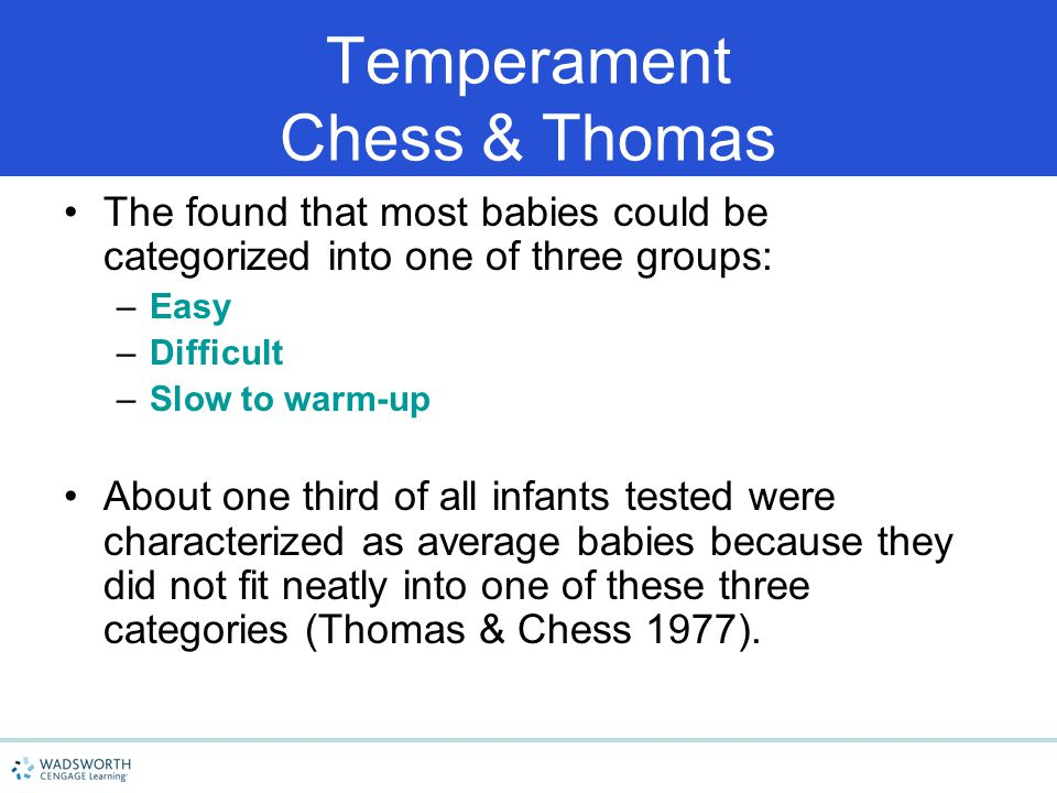 Temperament Chess & Thomas The found that most babies could be categorized into one of three groups: –Easy –Difficult –Slow to warm-up About one third of all infants tested were characterized as average babies because they did not fit neatly into one of these three categories (Thomas & Chess 1977).
