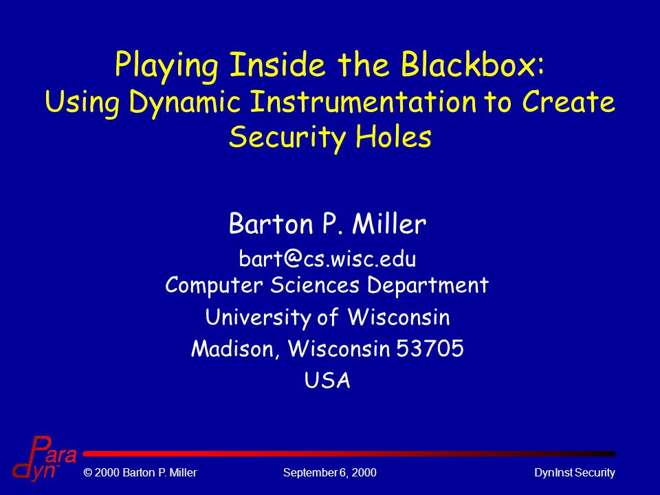 © 2000 Barton P. MillerSeptember 6, 2000DynInst Security Playing Inside the Blackbox: Using Dynamic Instrumentation to Create Security Holes Barton P.