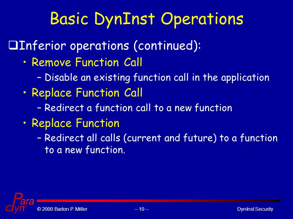 – 10 –© 2000 Barton P. Miller DynInst Security Basic DynInst Operations qInferior operations (continued): Remove Function Call –Disable an existing fu
