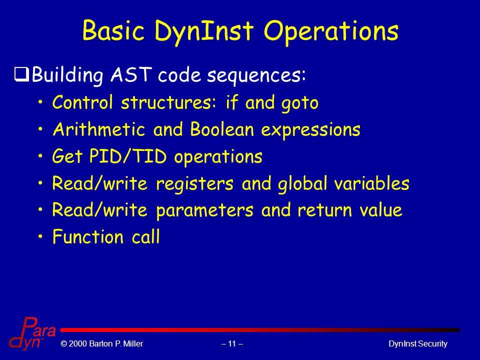 – 11 –© 2000 Barton P. Miller DynInst Security Basic DynInst Operations qBuilding AST code sequences: Control structures: if and goto Arithmetic and B