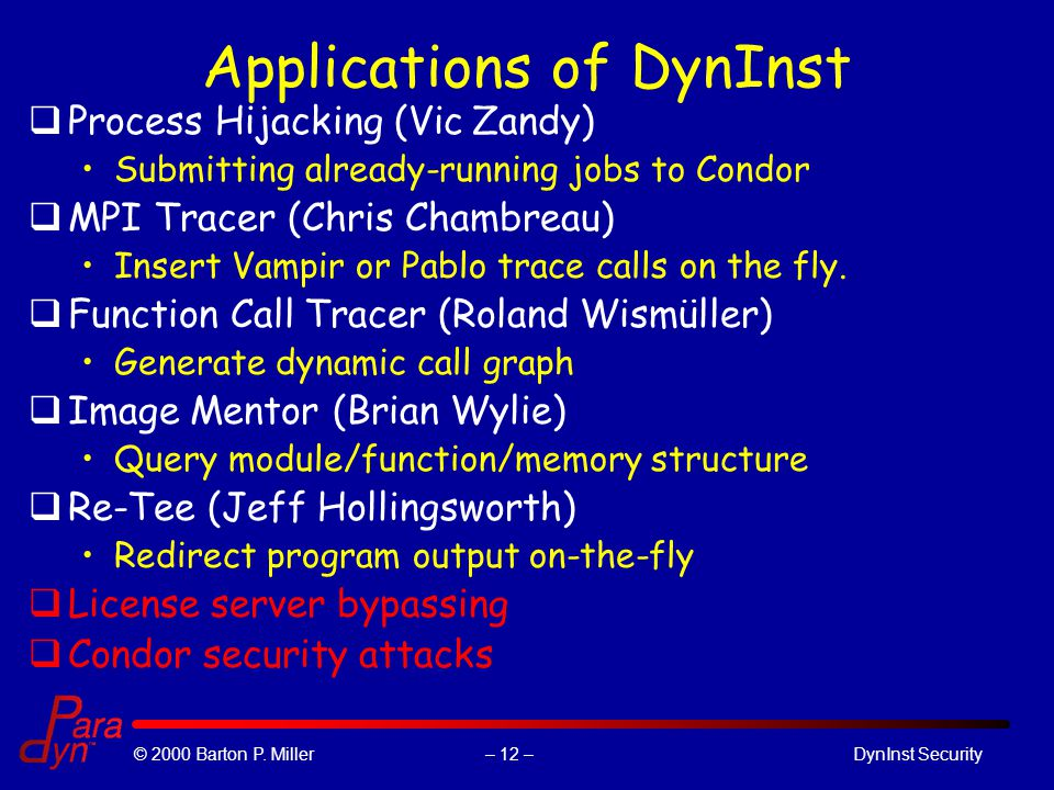 – 12 –© 2000 Barton P. Miller DynInst Security Applications of DynInst qProcess Hijacking (Vic Zandy) Submitting already-running jobs to Condor qMPI T