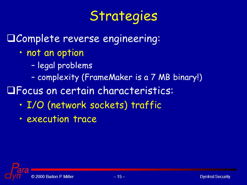 – 15 –© 2000 Barton P. Miller DynInst Security Strategies qComplete reverse engineering: not an option –legal problems –complexity (FrameMaker is a 7