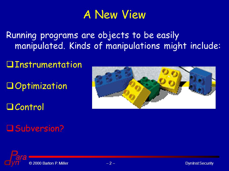 – 2 –© 2000 Barton P. Miller DynInst Security A New View Running programs are objects to be easily manipulated. Kinds of manipulations might include: