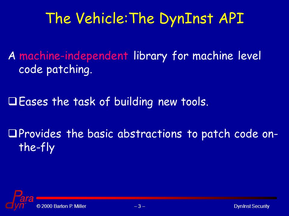 – 3 –© 2000 Barton P. Miller DynInst Security The Vehicle:The DynInst API A machine-independent library for machine level code patching. qEases the ta