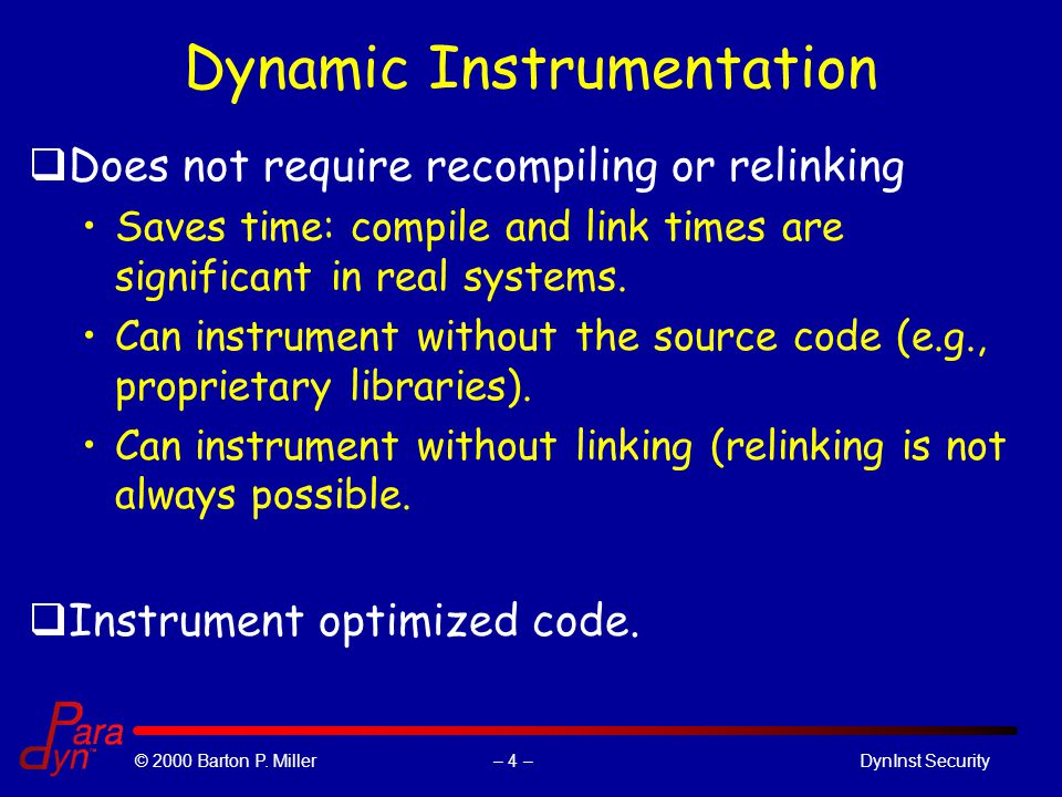 – 4 –© 2000 Barton P. Miller DynInst Security Dynamic Instrumentation qDoes not require recompiling or relinking Saves time: compile and link times ar