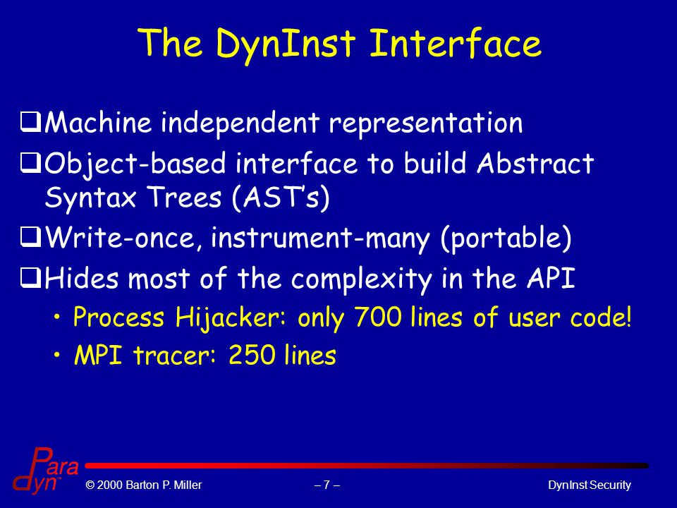 – 7 –© 2000 Barton P. Miller DynInst Security The DynInst Interface qMachine independent representation qObject-based interface to build Abstract Synt