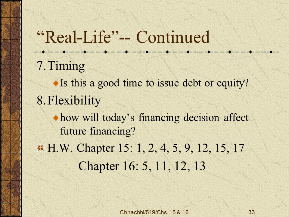"Chhachhi/519/Chs. 15 & 1633 ""Real-Life""-- Continued 7.Timing Is this a good time to issue debt or equity? 8.Flexibility how will today's financing dec"