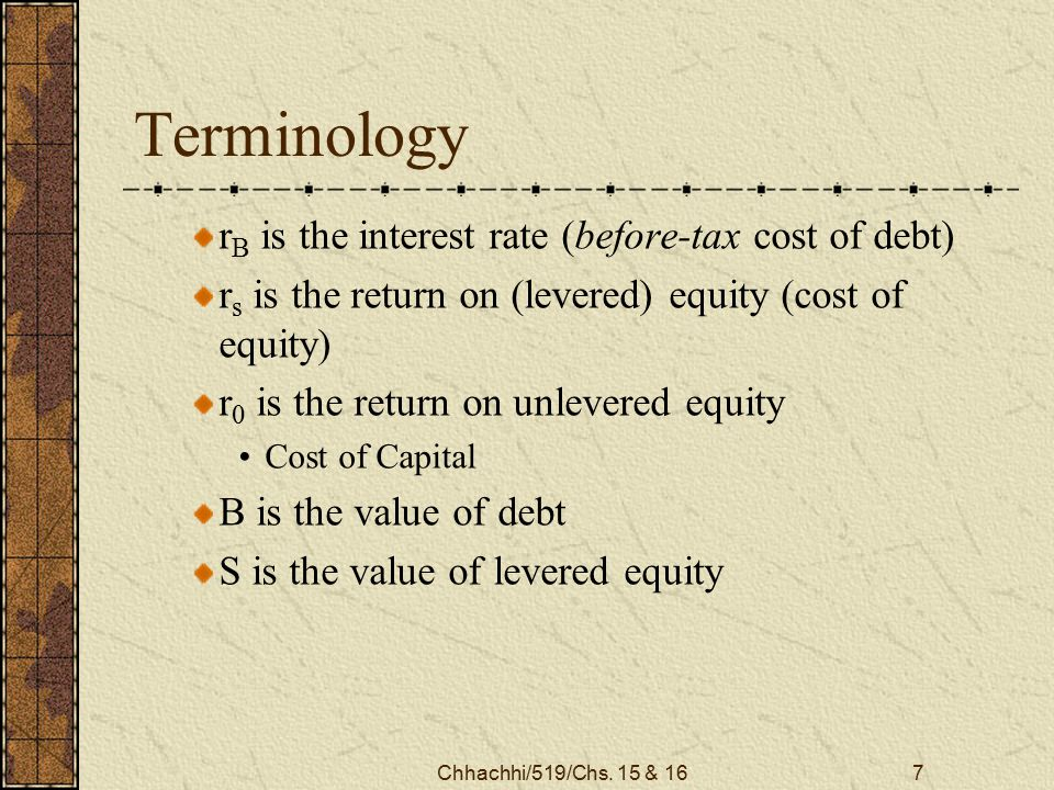 Chhachhi/519/Chs. 15 & 167 Terminology r B is the interest rate (before-tax cost of debt) r s is the return on (levered) equity (cost of equity) r 0 i