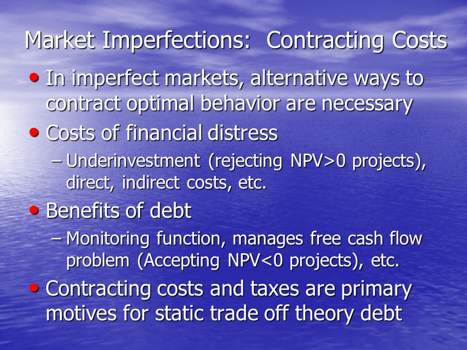 Market Imperfections: Contracting Costs In imperfect markets, alternative ways to contract optimal behavior are necessary In imperfect markets, alternative ways to contract optimal behavior are necessary Costs of financial distress Costs of financial distress –Underinvestment (rejecting NPV>0 projects), direct, indirect costs, etc.