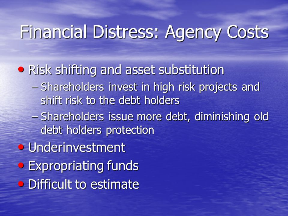 Financial Distress: Agency Costs Risk shifting and asset substitution Risk shifting and asset substitution –Shareholders invest in high risk projects and shift risk to the debt holders –Shareholders issue more debt, diminishing old debt holders protection Underinvestment Underinvestment Expropriating funds Expropriating funds Difficult to estimate Difficult to estimate