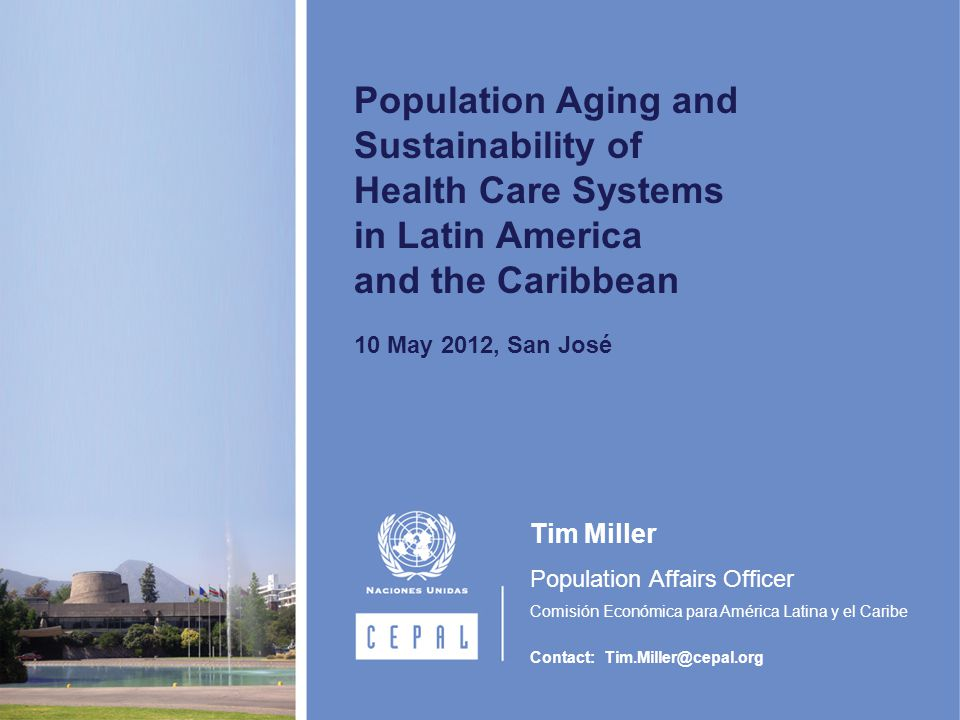 Population Aging and Sustainability of Health Care Systems in Latin America and the Caribbean 10 May 2012, San José Tim Miller Population Affairs Officer Comisión Económica para América Latina y el Caribe Contact: Tim.Miller@cepal.org