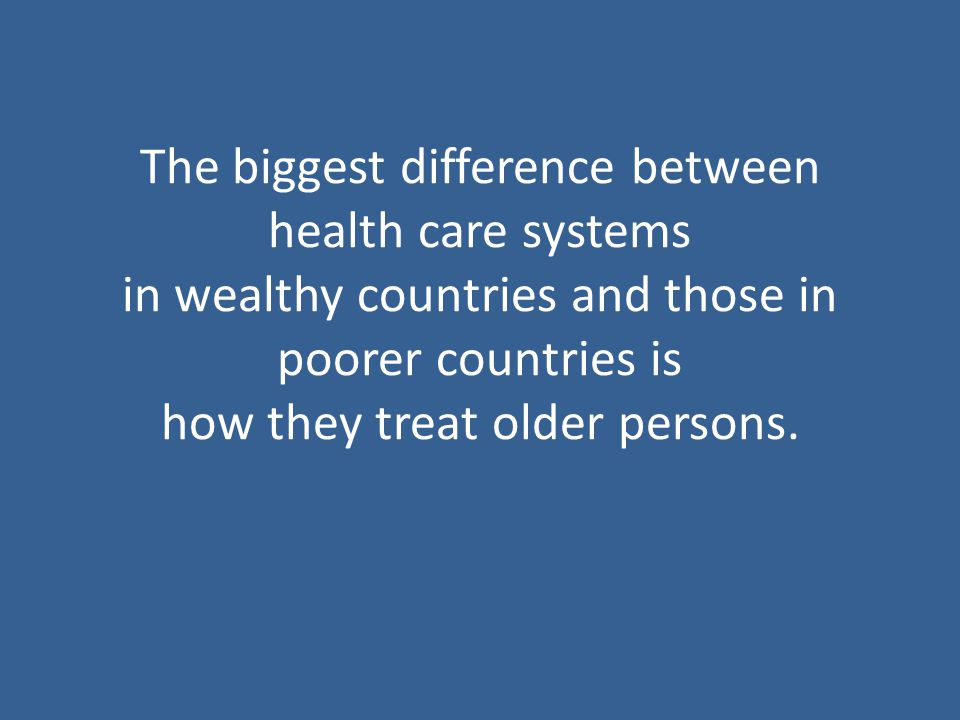 The biggest difference between health care systems in wealthy countries and those in poorer countries is how they treat older persons.