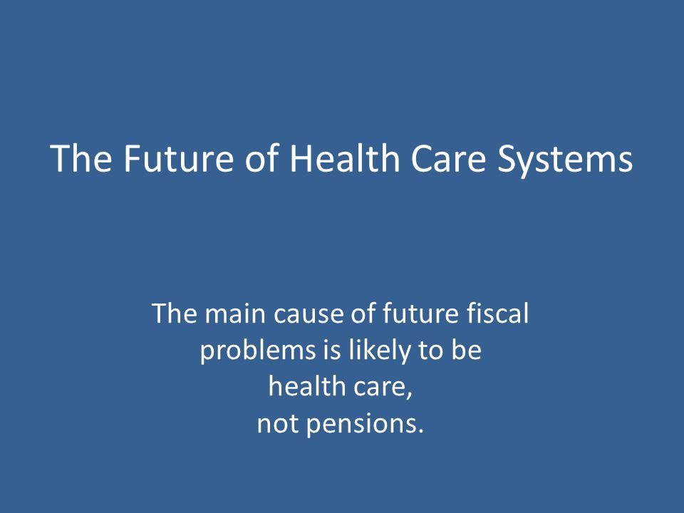 The Future of Health Care Systems The main cause of future fiscal problems is likely to be health care, not pensions.