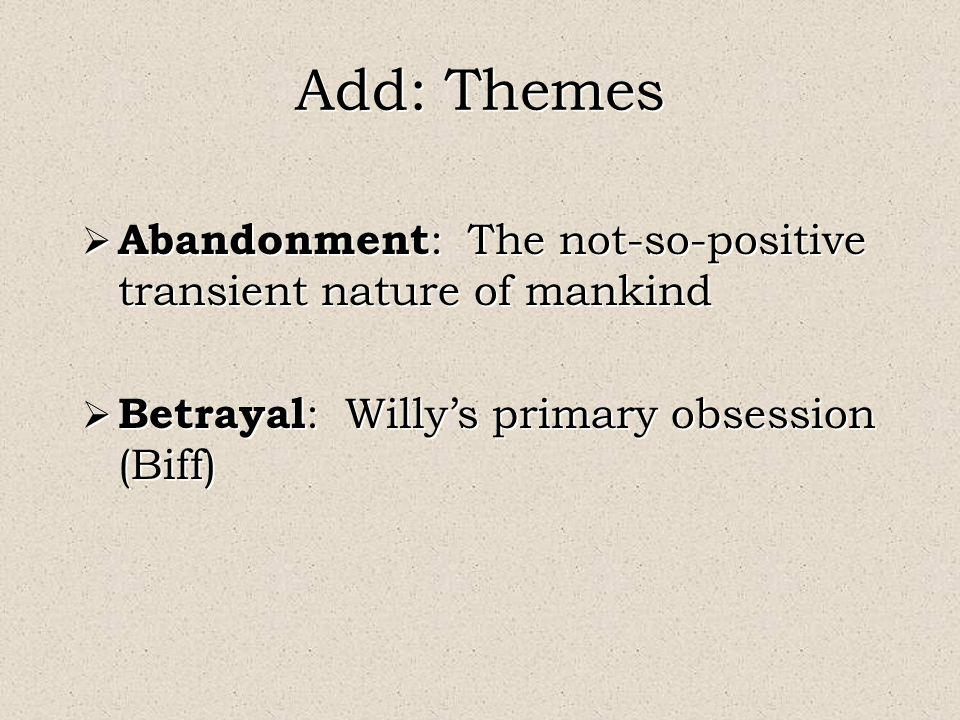 Add: Themes  Abandonment : The not-so-positive transient nature of mankind  Betrayal : Willy's primary obsession (Biff)  Abandonment : The not-so-positive transient nature of mankind  Betrayal : Willy's primary obsession (Biff)