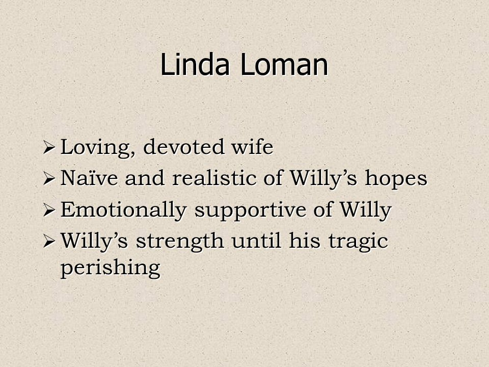 Linda Loman  Loving, devoted wife  Naïve and realistic of Willy's hopes  Emotionally supportive of Willy  Willy's strength until his tragic perishing  Loving, devoted wife  Naïve and realistic of Willy's hopes  Emotionally supportive of Willy  Willy's strength until his tragic perishing
