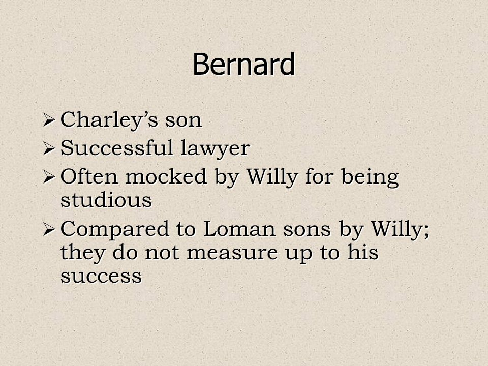 Bernard  Charley's son  Successful lawyer  Often mocked by Willy for being studious  Compared to Loman sons by Willy; they do not measure up to his success  Charley's son  Successful lawyer  Often mocked by Willy for being studious  Compared to Loman sons by Willy; they do not measure up to his success