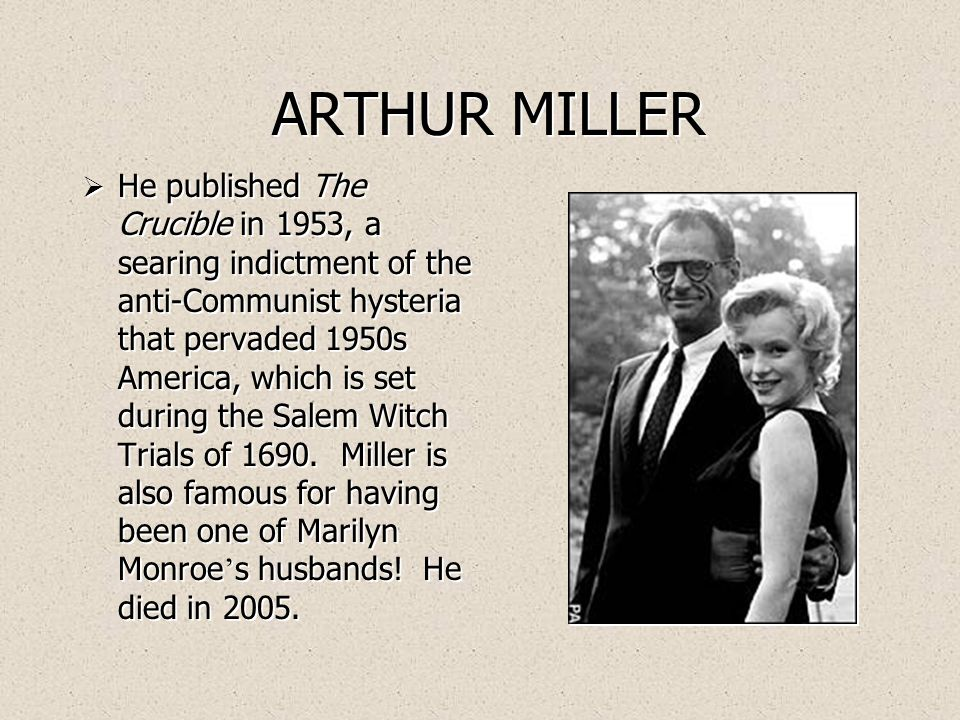 ARTHUR MILLER  He published The Crucible in 1953, a searing indictment of the anti-Communist hysteria that pervaded 1950s America, which is set during the Salem Witch Trials of 1690.