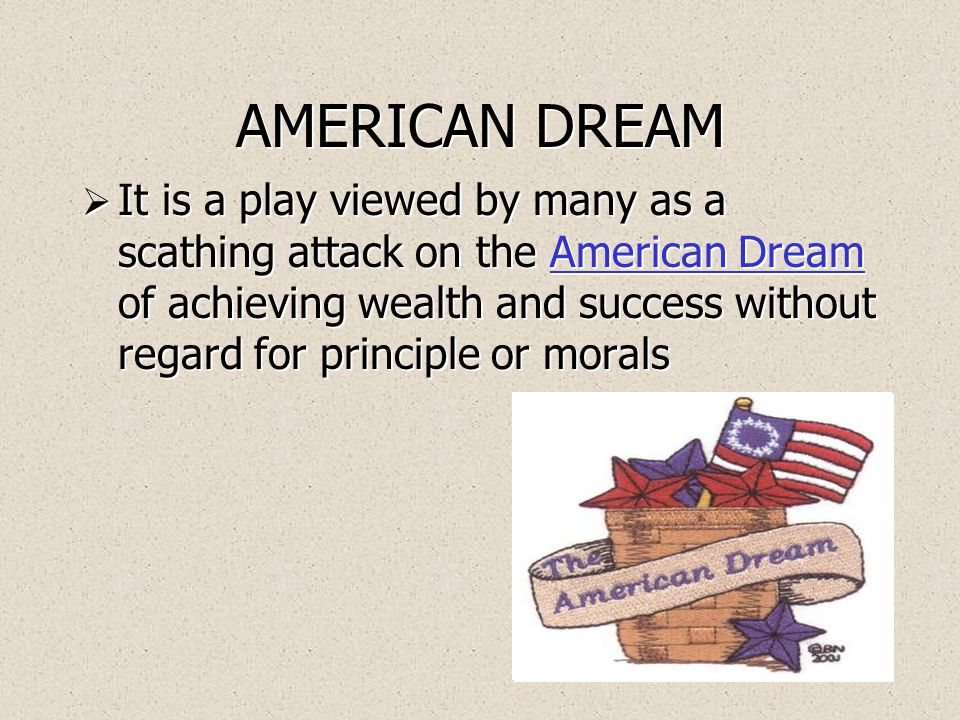 AMERICAN DREAM  It is a play viewed by many as a scathing attack on the American Dream of achieving wealth and success without regard for principle or moralsAmerican Dream  It is a play viewed by many as a scathing attack on the American Dream of achieving wealth and success without regard for principle or moralsAmerican Dream