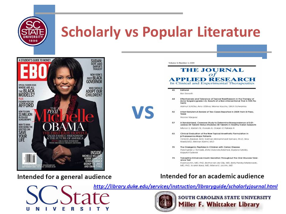 Scholarly vs Popular Literature vs Intended for a general audience Intended for an academic audience http://library.duke.edu/services/instruction/libraryguide/scholarlyjournal.html