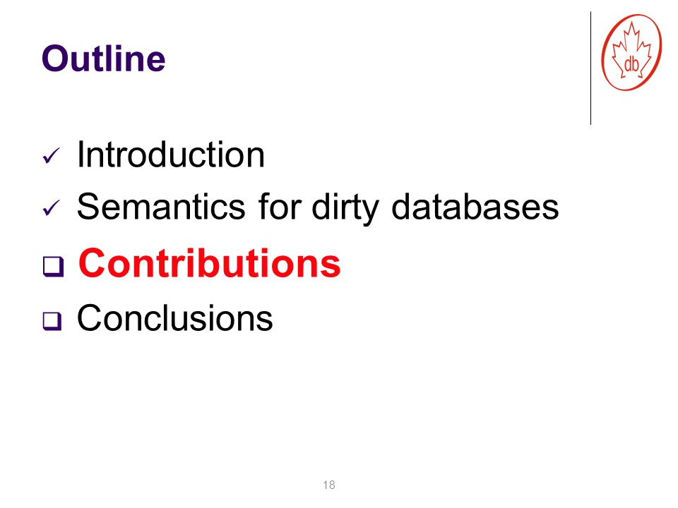 Outline Introduction Semantics for dirty databases  Contributions  Conclusions 18