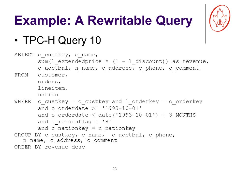 Example: A Rewritable Query SELECT c_custkey, c_name, sum(l_extendedprice * (1 - l_discount)) as revenue, c_acctbal, n_name, c_address, c_phone, c_comment FROM customer, orders, lineitem, nation WHERE c_custkey = o_custkey and l_orderkey = o_orderkey and o_orderdate >= 1993-10-01 and o_orderdate < date( 1993-10-01 ) + 3 MONTHS and l_returnflag = R and c_nationkey = n_nationkey GROUP BY c_custkey, c_name, c_acctbal, c_phone, n_name, c_address, c_comment ORDER BY revenue desc 23 TPC-H Query 10