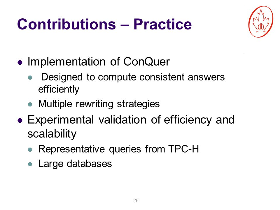 Contributions – Practice Implementation of ConQuer Designed to compute consistent answers efficiently Multiple rewriting strategies Experimental validation of efficiency and scalability Representative queries from TPC-H Large databases 28