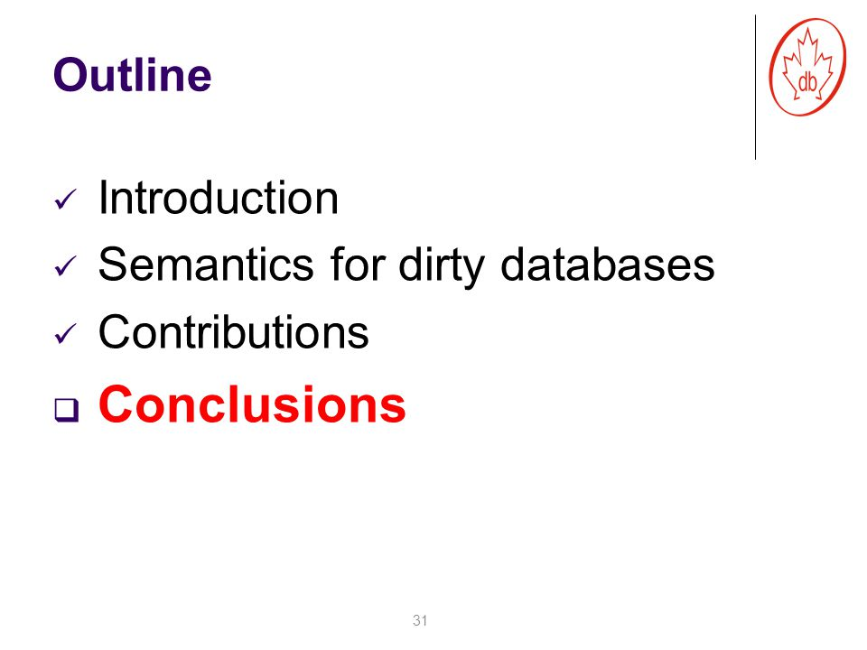 Outline Introduction Semantics for dirty databases Contributions  Conclusions 31