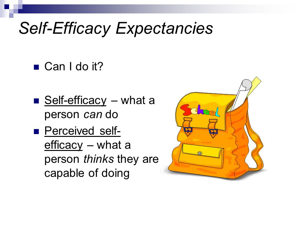 Self-Efficacy Expectancies Can I do it? Self-efficacy – what a person can do Perceived self- efficacy – what a person thinks they are capable of doing