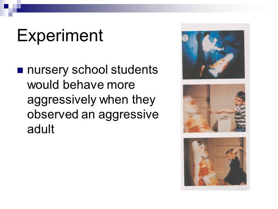 Experiment nursery school students would behave more aggressively when they observed an aggressive adult