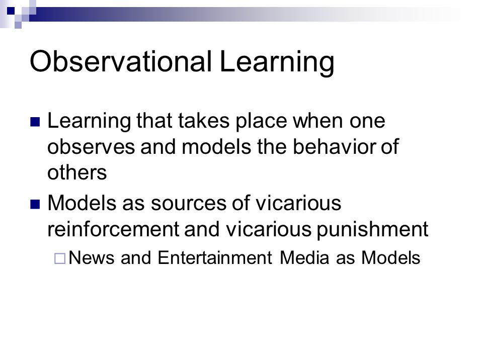 Observational Learning Learning that takes place when one observes and models the behavior of others Models as sources of vicarious reinforcement and