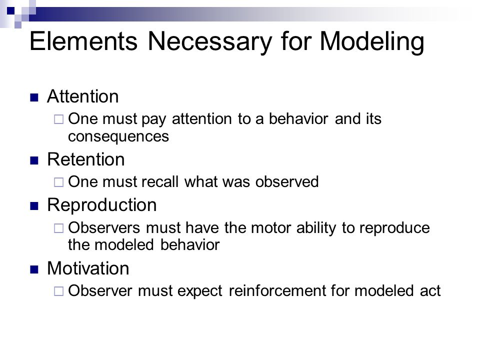 Elements Necessary for Modeling Attention  One must pay attention to a behavior and its consequences Retention  One must recall what was observed Re