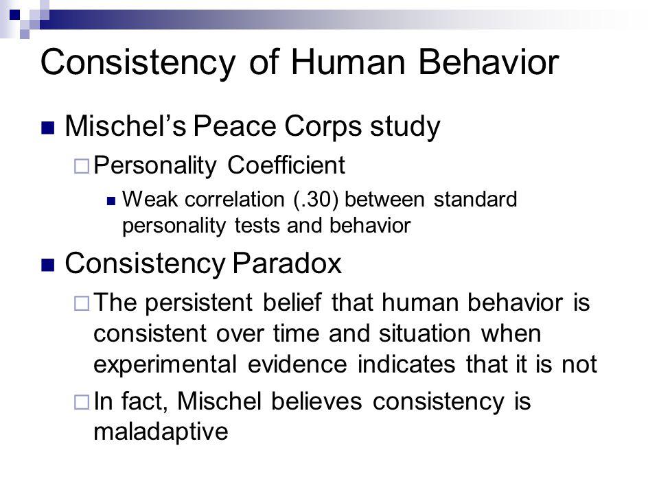 Consistency of Human Behavior Mischel's Peace Corps study  Personality Coefficient Weak correlation (.30) between standard personality tests and beha