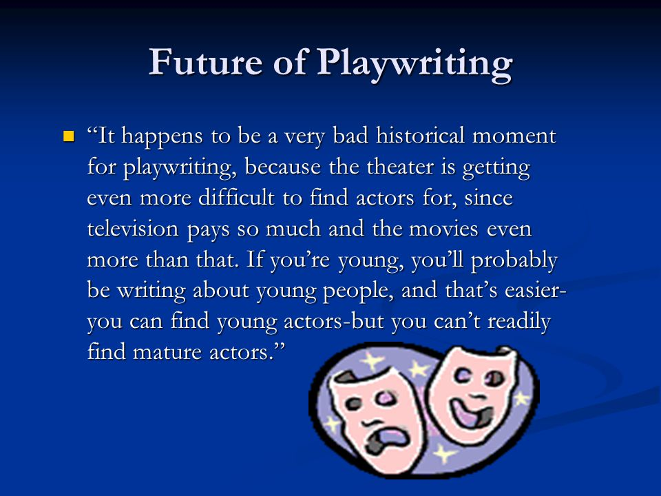 Future of Playwriting It happens to be a very bad historical moment for playwriting, because the theater is getting even more difficult to find actors for, since television pays so much and the movies even more than that.