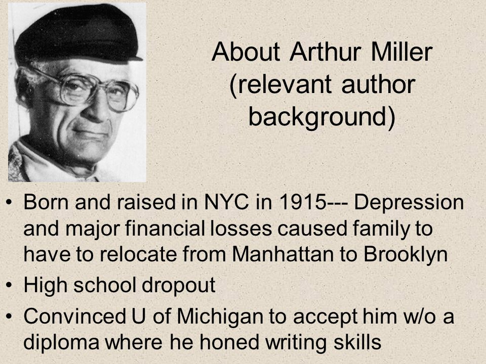 About Arthur Miller (relevant author background) Born and raised in NYC in Depression and major financial losses caused family to have to relocate from Manhattan to Brooklyn High school dropout Convinced U of Michigan to accept him w/o a diploma where he honed writing skills