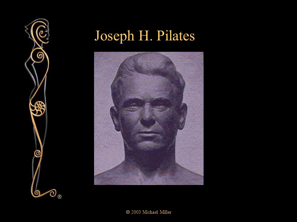  2003 Michael Miller Joseph H.Pilates  1880 born near Düsseldorf, Germany.