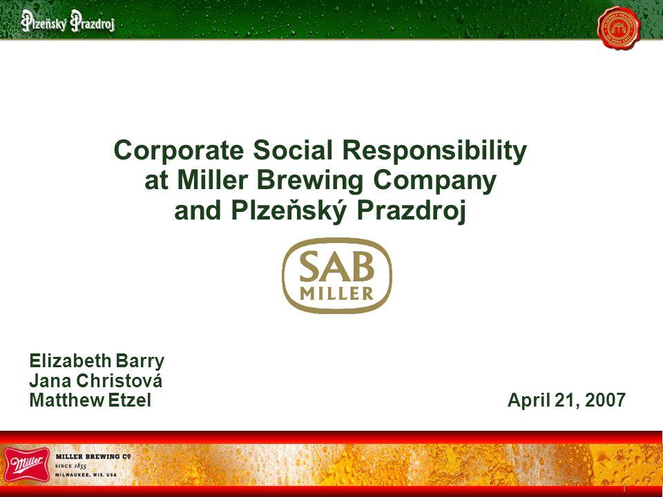 1 Corporate Social Responsibility at Miller Brewing Company and Plzeňský Prazdroj Elizabeth Barry Jana Christová Matthew Etzel April 21, 2007