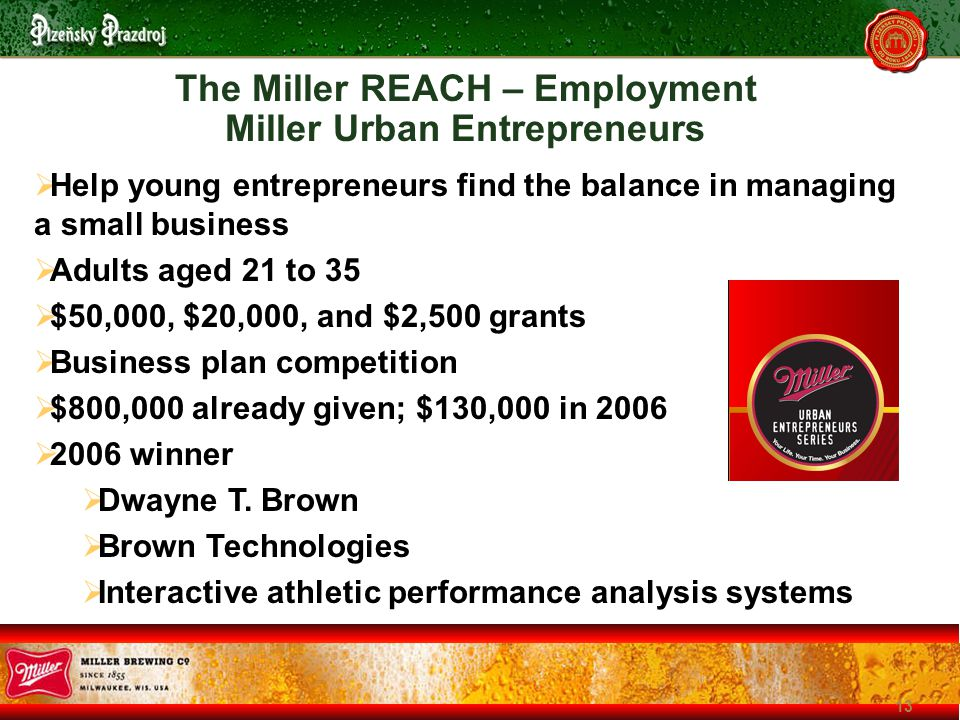 13 The Miller REACH – Employment Miller Urban Entrepreneurs  Help young entrepreneurs find the balance in managing a small business  Adults aged 21 to 35  $50,000, $20,000, and $2,500 grants  Business plan competition  $800,000 already given; $130,000 in 2006  2006 winner  Dwayne T.