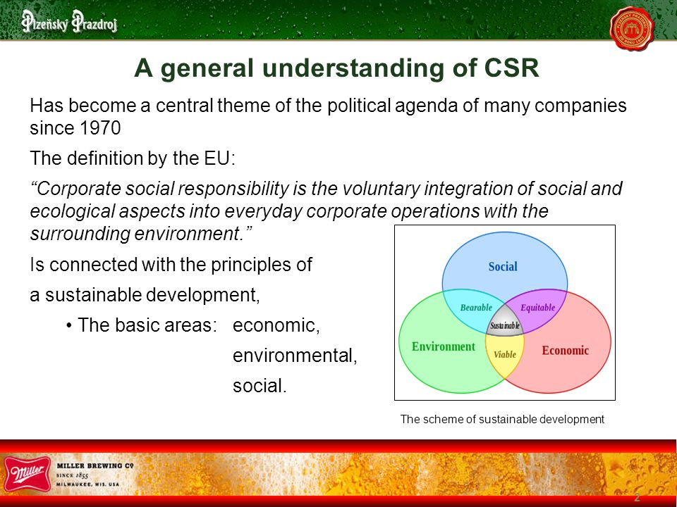 2 A general understanding of CSR Has become a central theme of the political agenda of many companies since 1970 The definition by the EU: Corporate social responsibility is the voluntary integration of social and ecological aspects into everyday corporate operations with the surrounding environment. Is connected with the principles of a sustainable development, The basic areas:economic, environmental, social.