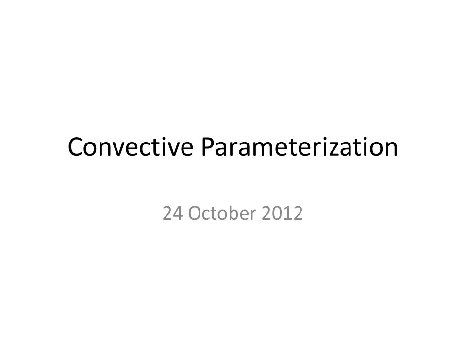 Convective Parameterization 24 October 2012