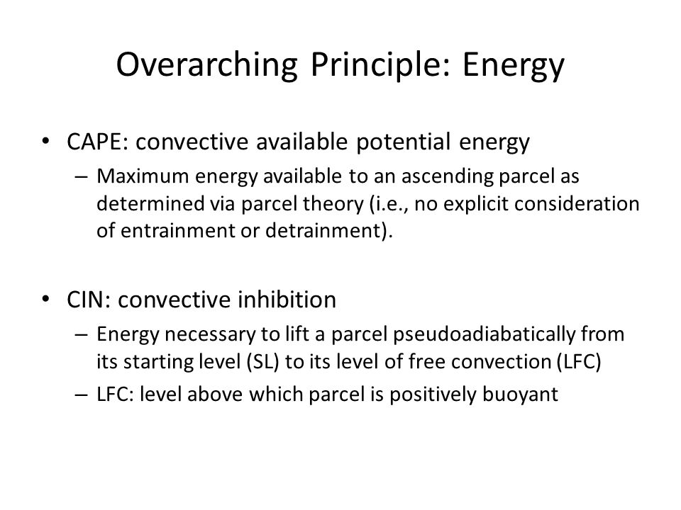 Overarching Principle: Energy CAPE: convective available potential energy – Maximum energy available to an ascending parcel as determined via parcel theory (i.e., no explicit consideration of entrainment or detrainment).