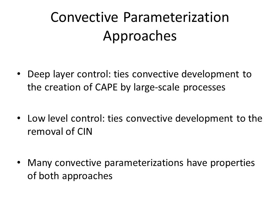 Convective Parameterization Approaches Deep layer control: ties convective development to the creation of CAPE by large-scale processes Low level control: ties convective development to the removal of CIN Many convective parameterizations have properties of both approaches