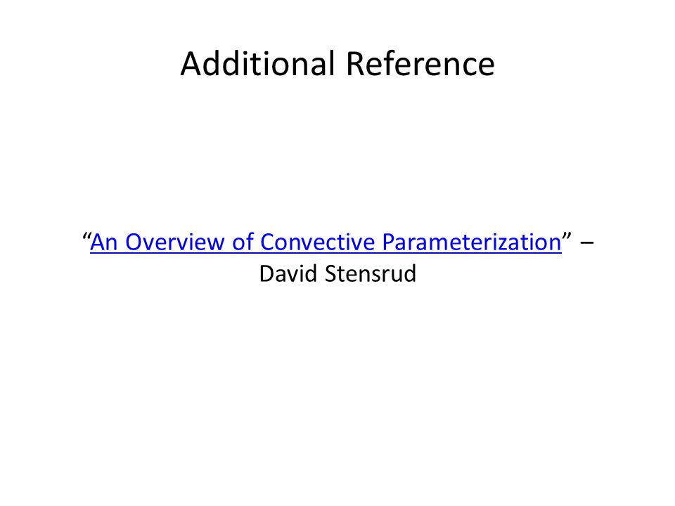 Additional Reference An Overview of Convective Parameterization – David StensrudAn Overview of Convective Parameterization