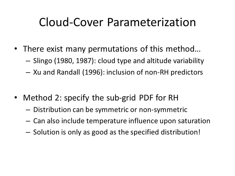 Cloud-Cover Parameterization There exist many permutations of this method… – Slingo (1980, 1987): cloud type and altitude variability – Xu and Randall (1996): inclusion of non-RH predictors Method 2: specify the sub-grid PDF for RH – Distribution can be symmetric or non-symmetric – Can also include temperature influence upon saturation – Solution is only as good as the specified distribution!