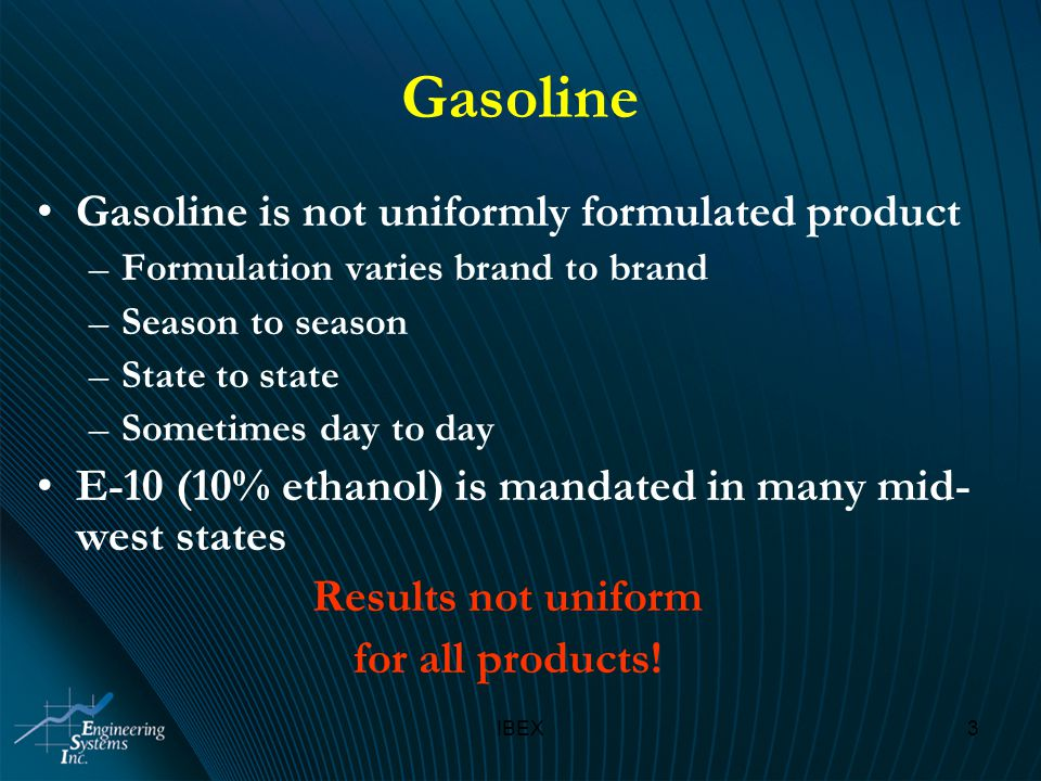 IBEX3 Gasoline Gasoline is not uniformly formulated product –Formulation varies brand to brand –Season to season –State to state –Sometimes day to day E-10 (10% ethanol) is mandated in many mid- west states Results not uniform for all products!