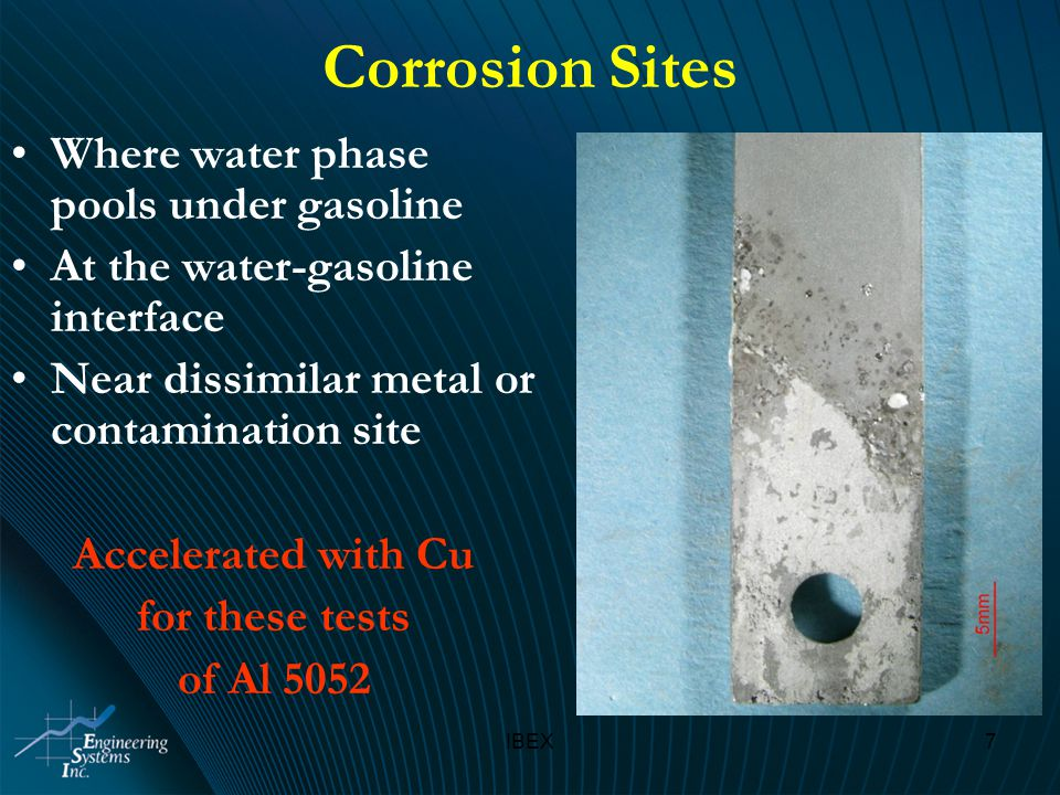 IBEX7 Corrosion Sites Where water phase pools under gasoline At the water-gasoline interface Near dissimilar metal or contamination site Accelerated with Cu for these tests of Al 5052
