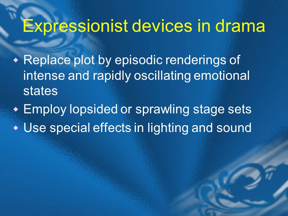 Expressionist devices in drama  Replace plot by episodic renderings of intense and rapidly oscillating emotional states  Employ lopsided or sprawling stage sets  Use special effects in lighting and sound