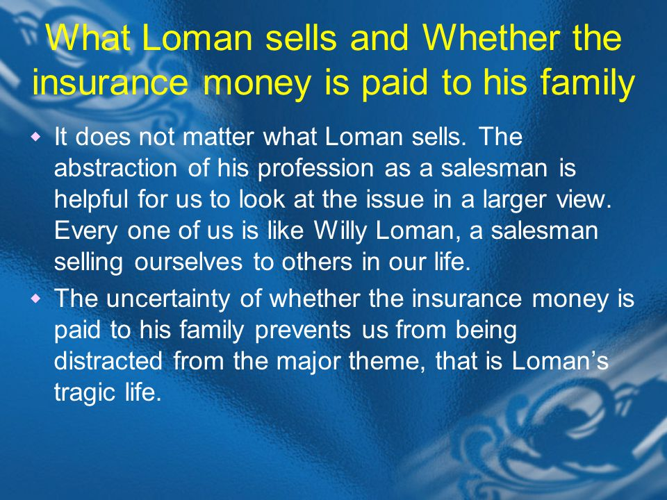 What Loman sells and Whether the insurance money is paid to his family  It does not matter what Loman sells.